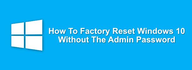 Comment réinitialiser Windows 10 sans le mot de passe administrateur